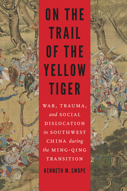 On the Trail of the Yellow Tiger: War, Trauma, and Social Dislocation in Southwest China during the Ming-Qing Transition (Studies in War, Society, and the Military)