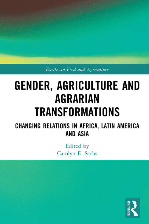 Gender, Agriculture and Agrarian Transformations: Changing Relations in Africa, Latin America and Asia (Earthscan Food and Agriculture)