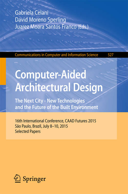 Computer-Aided Architectural Design Futures. The Next City - New Technologies and the Future of the Built Environment: 16th International Conference, CAAD Futures 2015, São Paulo, Brazil, July 8-10, 2015. Selected Papers (Communications in Computer and Information Science #527)