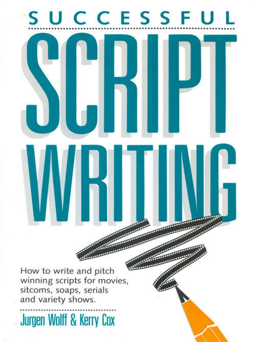 Successful Scriptwriting: How to write and pitch winning scripts for movies, sitcoms, soaps, serials and v ariety shows