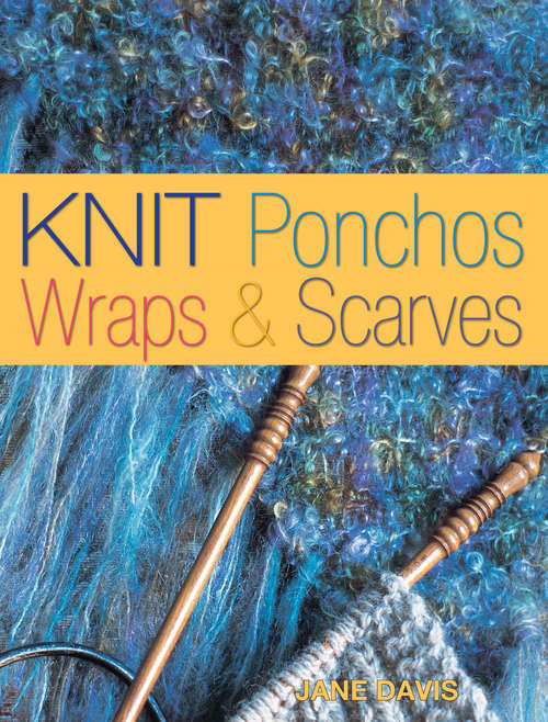 Knit Ponchos, Wraps & Scarves: Create 40 Quick and Contemporary Accessories (Traditions In The Making Ser.)