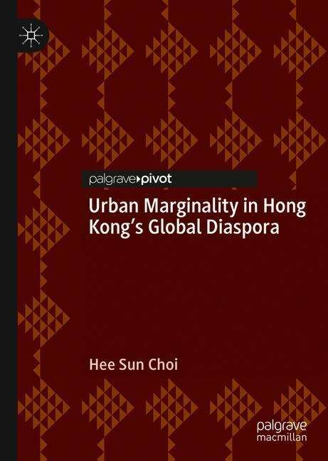 Urban Marginality in Hong Kong's Global Diaspora (Neighborhoods, Communities, And Urban Marginality Series)