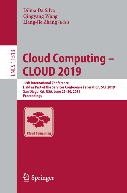 Cloud Computing – CLOUD 2019: 12th International Conference, Held as Part of the Services Conference Federation, SCF 2019, San Diego, CA, USA, June 25–30, 2019, Proceedings (Lecture Notes in Computer Science #11513)