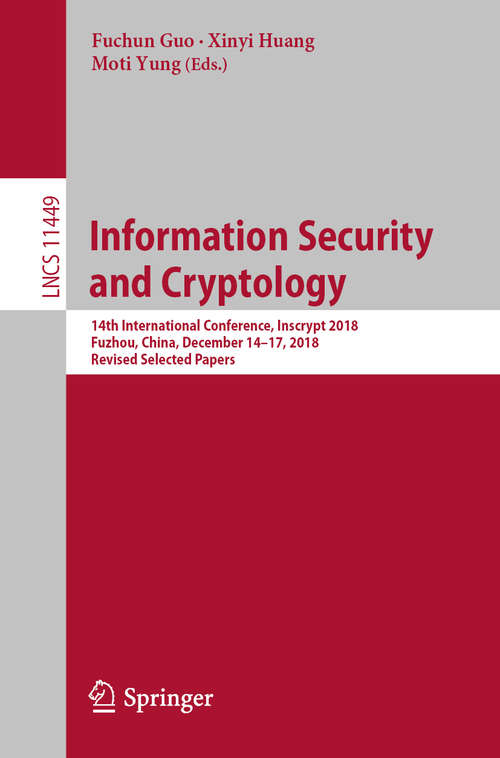 Information Security and Cryptology: 14th International Conference, Inscrypt 2018, Fuzhou, China, December 14-17, 2018, Revised Selected Papers (Lecture Notes in Computer Science #11449)