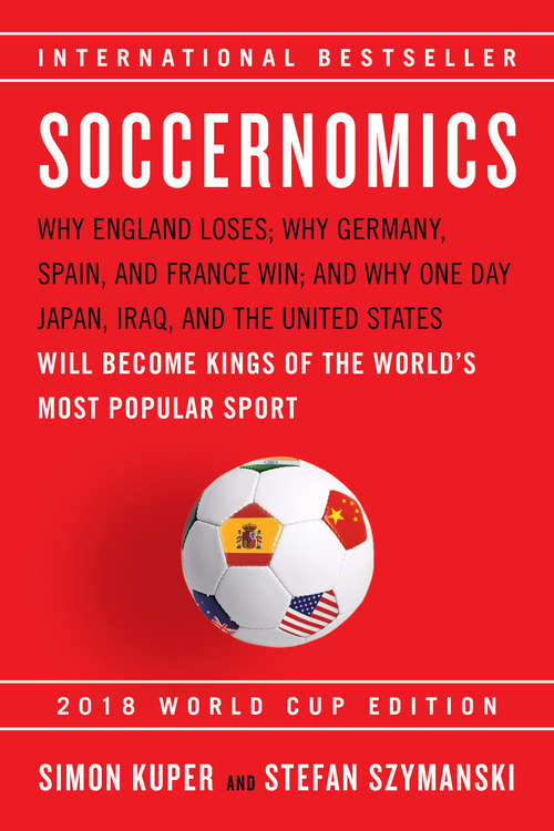 Soccernomics: Why England Loses; Why Germany, Spain, and France Win; and Why One Day Japan, Iraq, and the United States Will Become Kings of the World¿s Most Popular Sport