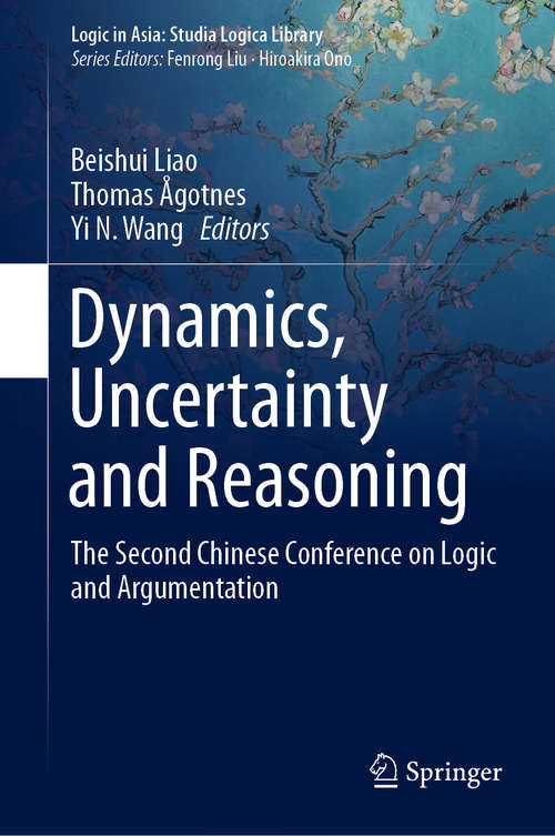 Dynamics, Uncertainty and Reasoning: The Second Chinese Conference on Logic and Argumentation (Logic in Asia: Studia Logica Library)