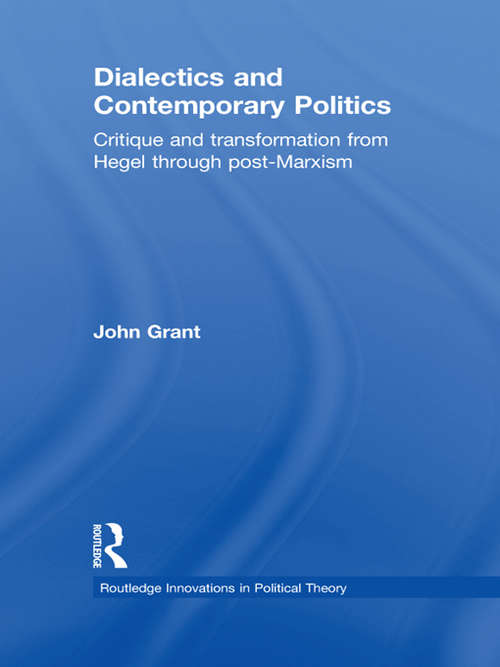 Dialectics and Contemporary Politics: Critique and Transformation from Hegel through Post-Marxism (Routledge Innovations in Political Theory)