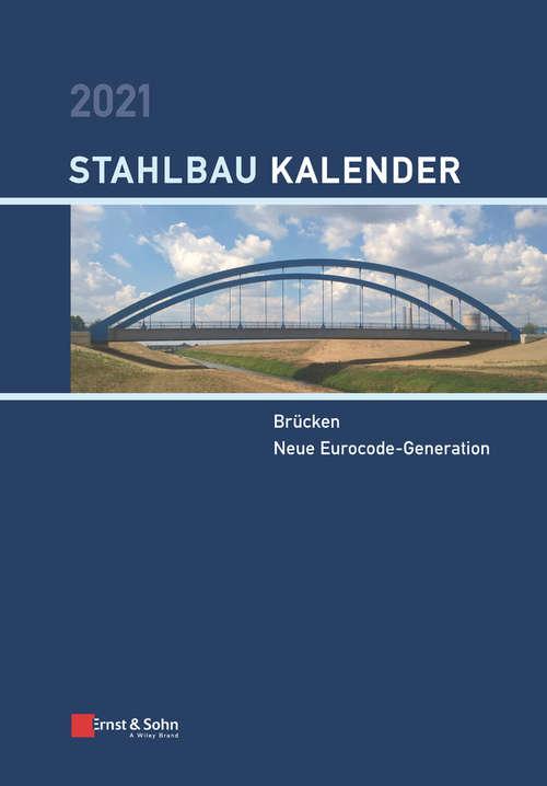Stahlbau-Kalender 2021: Schwerpunkte: Brücken; Neue Eurocode-Generation (Stahlbau-Kalender)