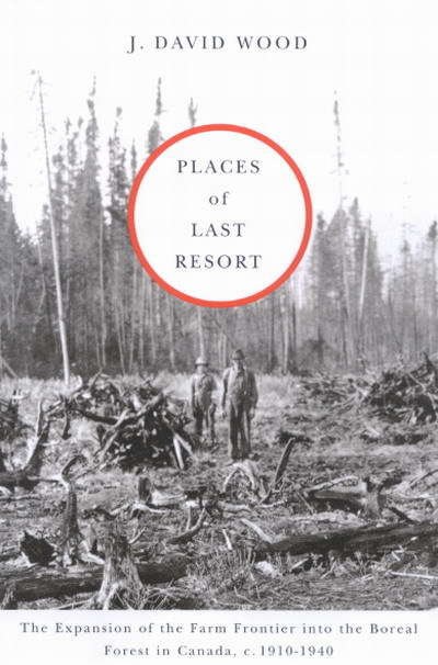 Places of Last Resort: The Expansion of the Farm Frontier into the Boreal Forest in Canada, c. 1910-1940