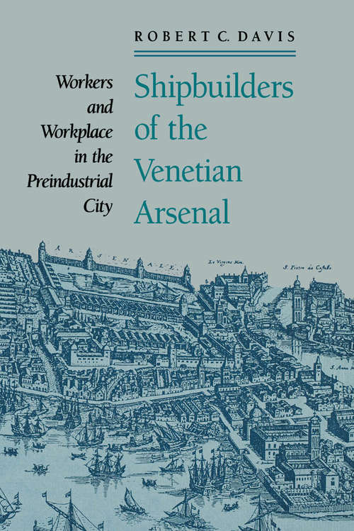 Shipbuilders of the Venetian Arsenal: Workers and Workplace in the Preindustrial City (The Johns Hopkins University Studies in Historical and Political Science #109)