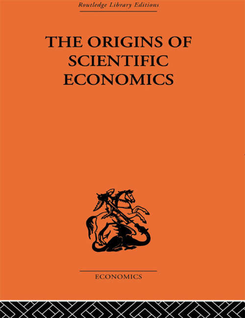 The Origins of Scientific Economics: English Economic Thought, 1660-1776 (Routledge Library Editions)
