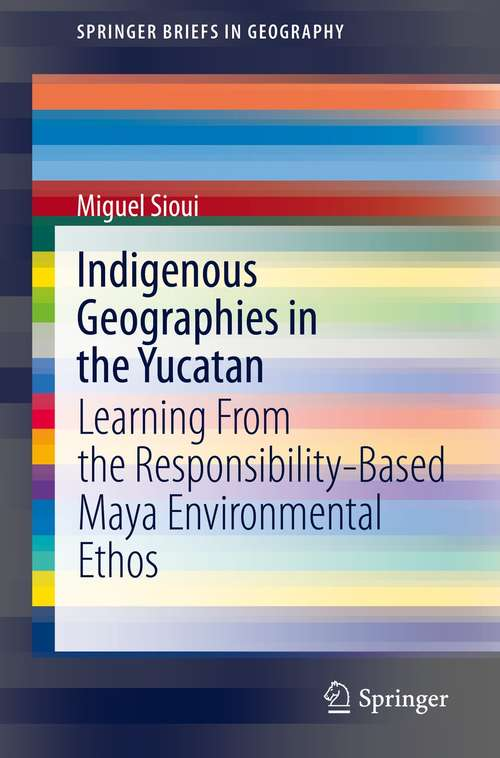 Indigenous Geographies in the Yucatan: Learning From the Responsibility-Based Maya Environmental Ethos (SpringerBriefs in Geography)