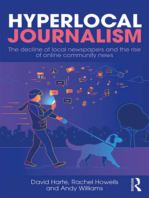 Hyperlocal Journalism: The decline of local newspapers and the rise of online community news