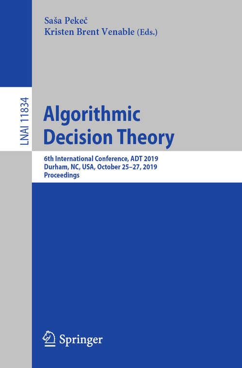 Algorithmic Decision Theory: 6th International Conference, ADT 2019, Durham, NC, USA, October 25–27, 2019, Proceedings (Lecture Notes in Computer Science #11834)