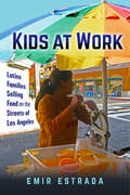 Kids at Work: Latinx Families Selling Food on the Streets of Los Angeles (Latina/o Sociology #7)