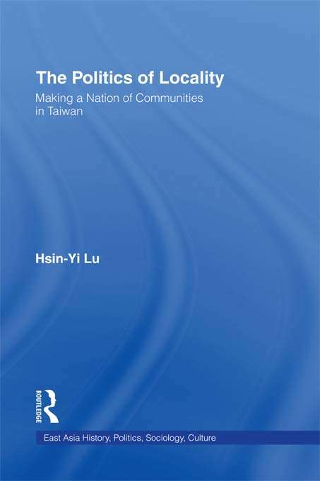 The Politics of Locality: Making a Nation of Communities in Taiwan (East Asia: History, Politics, Sociology And Culture Ser.)