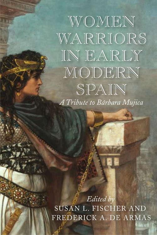 Women Warriors in Early Modern Spain: A Tribute to Bárbara Mujica (Early Modern Exchange)