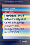 Correlation-based network analysis of cancer metabolism: A new systems biology approach in metabolomics (SpringerBriefs in Systems Biology)