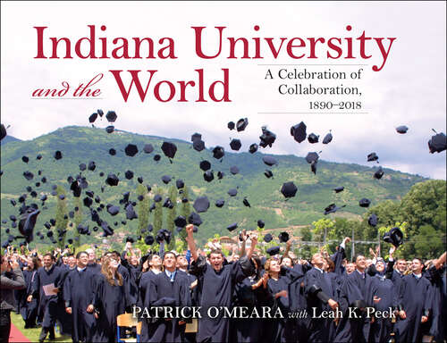 Indiana University and the World: A Celebration of Collaboration, 1890-2018 (Well House Books)