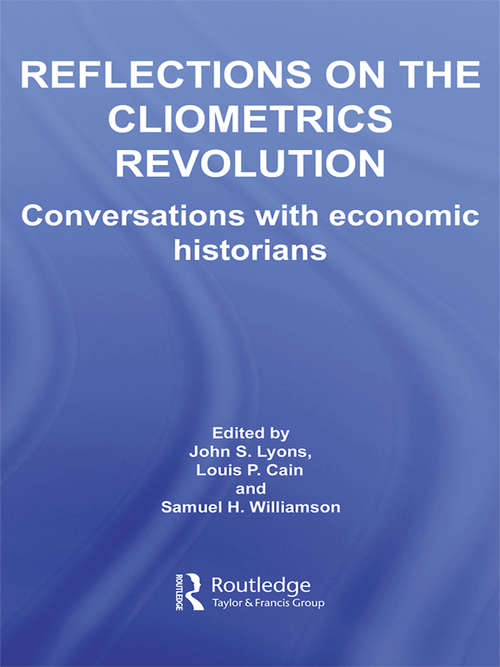 Reflections on the Cliometrics Revolution: Conversations with Economic Historians (Routledge Explorations In Economic History Ser. #38)