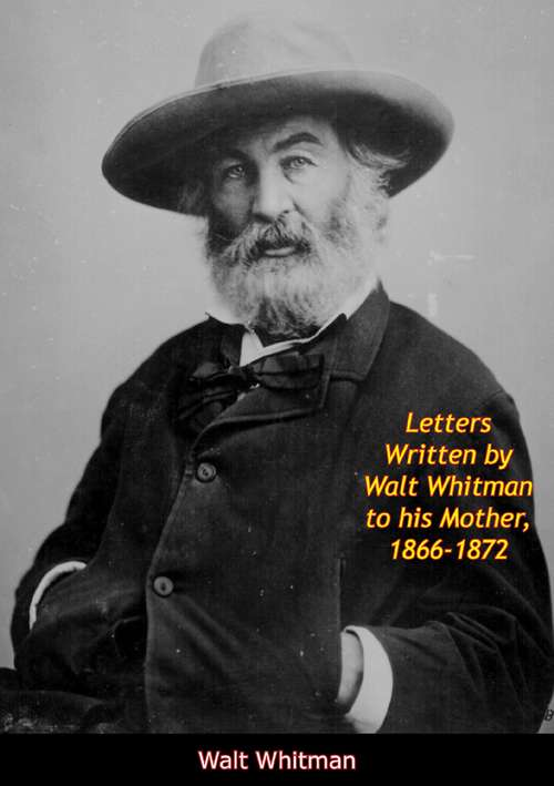 Letters Written by Walt Whitman to his Mother, 1866-1872 (American Biography Ser.)