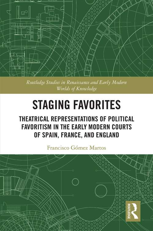 Staging Favorites: Theatrical Representations of Political Favoritism in the Early Modern Courts of Spain, France, and England (Routledge Studies in Renaissance and Early Modern Worlds of Knowledge)