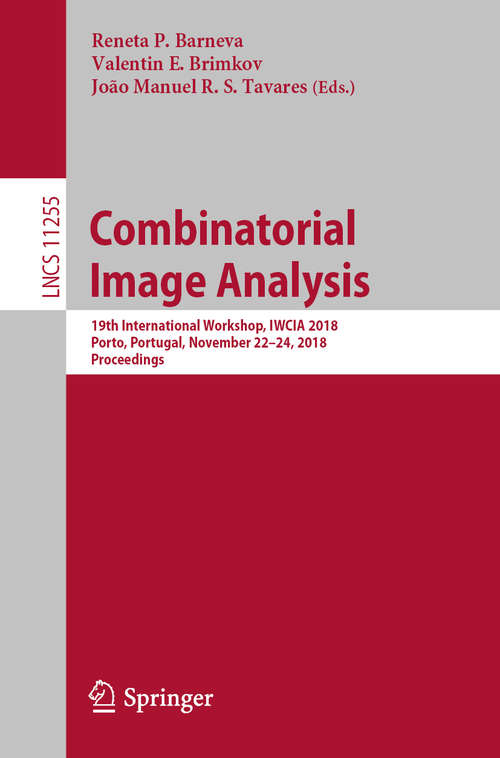 Combinatorial Image Analysis: 19th International Workshop, IWCIA 2018, Porto, Portugal, November 22–24, 2018, Proceedings (Lecture Notes in Computer Science #11255)