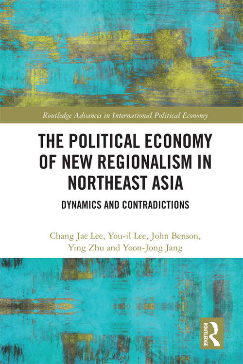 The Political Economy of New Regionalism in Northeast Asia: Dynamics and Contradictions (Routledge Advances in International Political Economy)