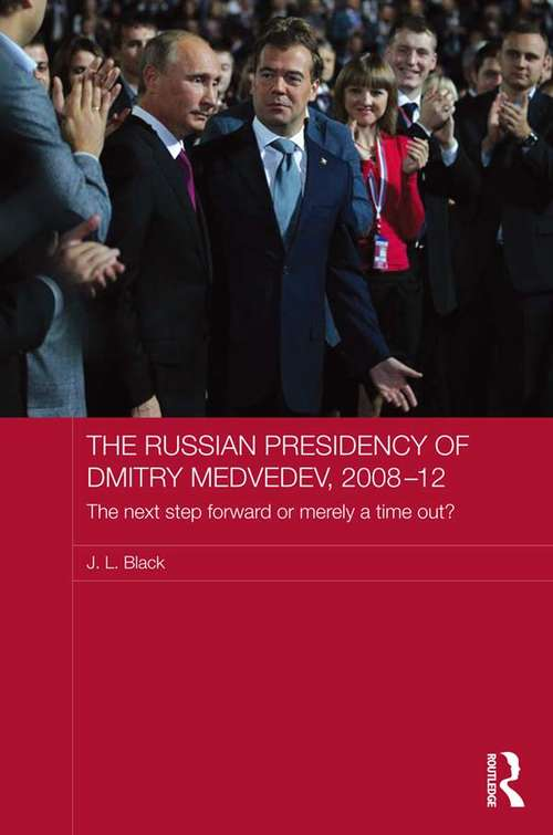The Russian Presidency of Dmitry Medvedev, 2008-2012: The Next Step Forward or Merely a Time Out? (Routledge Contemporary Russia and Eastern Europe Series)
