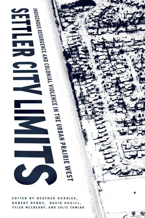 Settler City Limits: Indigenous Resurgence and Colonial Violence in the Urban Prairie West