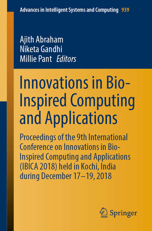 Innovations in Bio-Inspired Computing and Applications: Proceedings of the 9th International Conference on Innovations in Bio-Inspired Computing and Applications (IBICA 2018) held in Kochi, India during December 17-19, 2018 (Advances in Intelligent Systems and Computing #939)