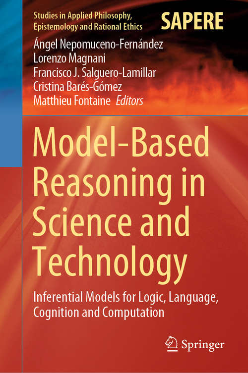Model-Based Reasoning in Science and Technology: Inferential Models for Logic, Language, Cognition and Computation (Studies in Applied Philosophy, Epistemology and Rational Ethics #49)