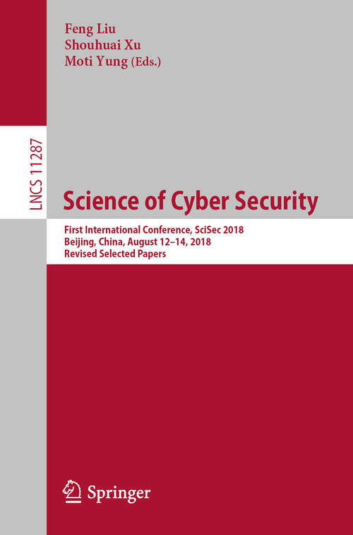 Science of Cyber Security: First International Conference, SciSec 2018, Beijing, China, August 12-14, 2018, Revised Selected Papers (Lecture Notes in Computer Science #11287)