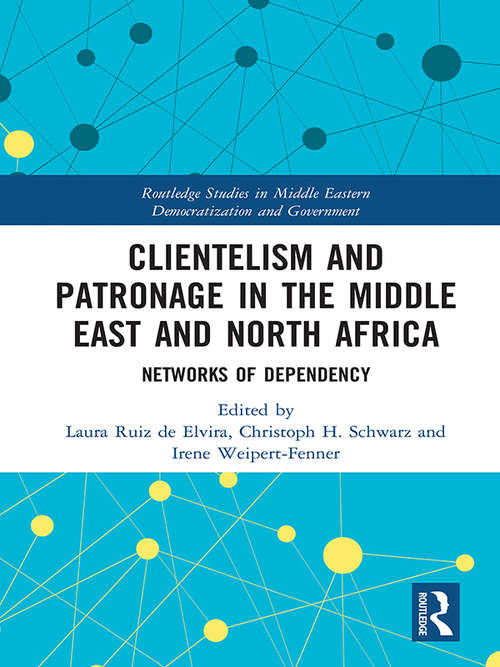 Clientelism and Patronage in the Middle East and North Africa: Networks of Dependency (Routledge Studies in Middle Eastern Democratization and Government)