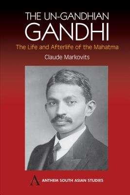 Un-Gandhian Gandhi: The Life and Afterlife of the Mahatma