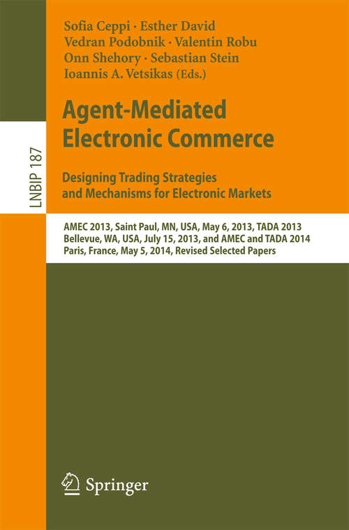 Agent-Mediated Electronic Commerce. Designing Trading Strategies and Mechanisms for Electronic Markets: AMEC 2013, Saint Paul, MN, USA, May 6, 2013, TADA 2013, Bellevue, WA, USA, July 15, 2013, and AMEC and TADA 2014, Paris, France, May 5, 2014, Revised Selected Papers (Lecture Notes in Business Information Processing #187)