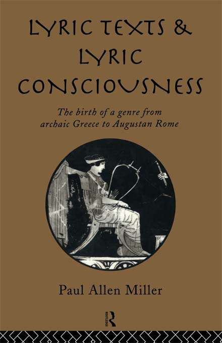 Lyric Texts and Lyric Consciousness: The Birth of a Genre from Archaic Greece to Augustan Rome