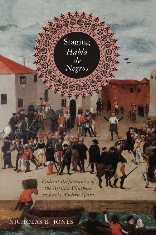 Staging Habla de Negros: Radical Performances of the African Diaspora in Early Modern Spain (Iberian Encounter and Exchange, 475–1755 #3)