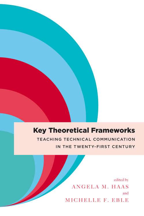 Key Theoretical Frameworks: Teaching Technical Communication in the Twenty-First Century
