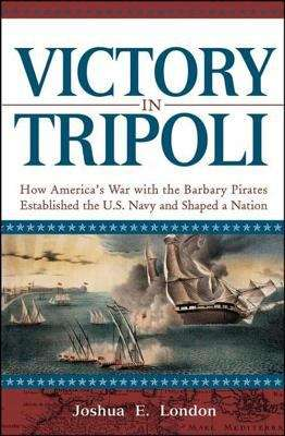 Victory in Tripoli: How America's War with the Barbary Pirates Established the U. S. Navy and Shaped a Nation