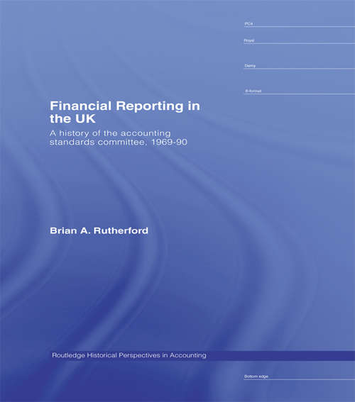 Financial Reporting in the UK: A History of the Accounting Standards Committee, 1969-1990 (Routledge Historical Perspectives in Accounting)