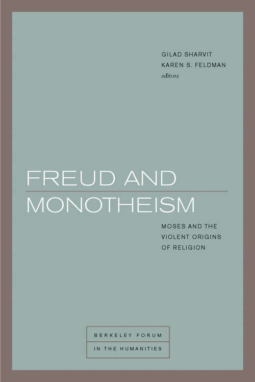 Freud and Monotheism: Moses and the Violent Origins of Religion (Berkeley Forum in the Humanities)