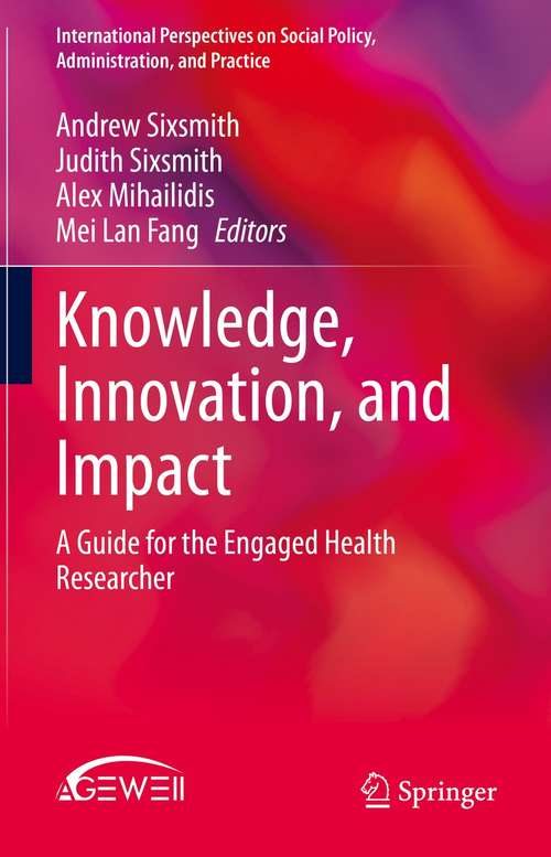 Knowledge, Innovation, and Impact: A Guide for the Engaged Health Researcher (International Perspectives on Social Policy, Administration, and Practice)