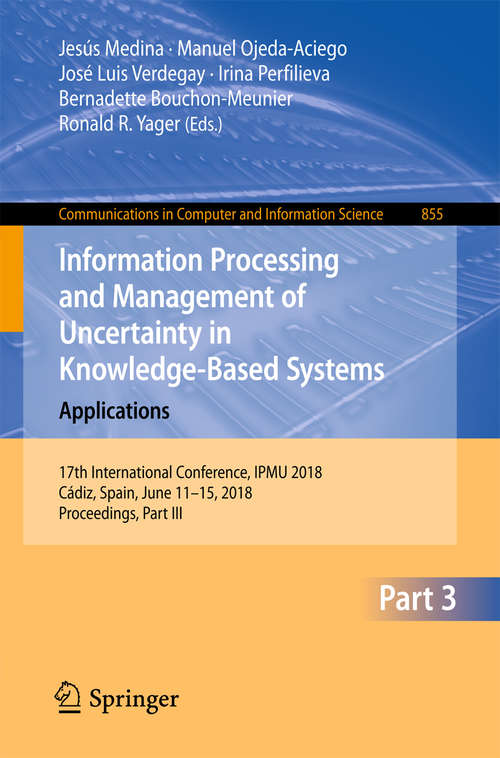 Information Processing and Management of Uncertainty in Knowledge-Based Systems. Applications: 17th International Conference, Ipmu 2018, Cádiz, Spain, June 11-15, 2018, Proceedings, Part Iii (Communications In Computer And Information Science #855)