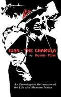 Juan the Chamula: An Ethnological Re-creation of the Life of a Mexican Indian