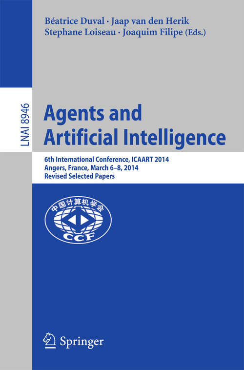 Agents and Artificial Intelligence: 6th International Conference, ICAART 2014, Angers, France, March 6-8, 2014, Revised Selected Papers (Lecture Notes in Computer Science #8946)