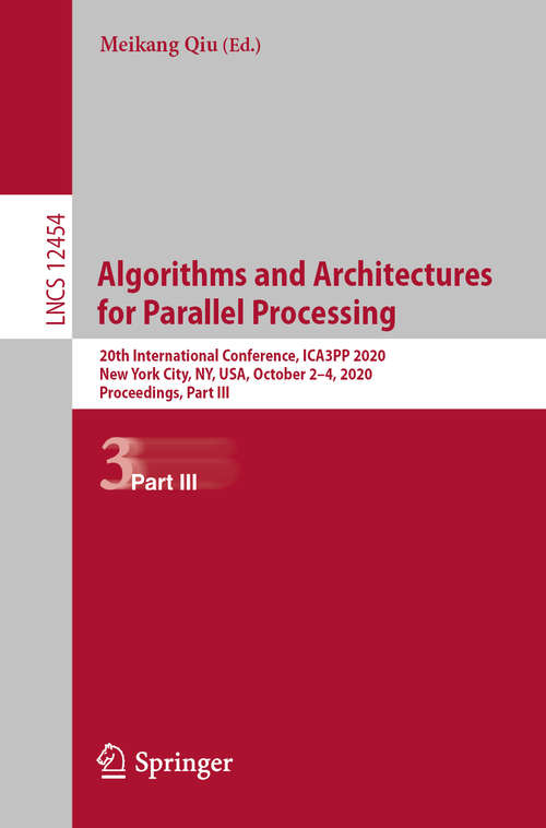 Algorithms and Architectures for Parallel Processing: 20th International Conference, ICA3PP 2020, New York City, NY, USA, October 2–4, 2020, Proceedings, Part III (Lecture Notes in Computer Science #12454)