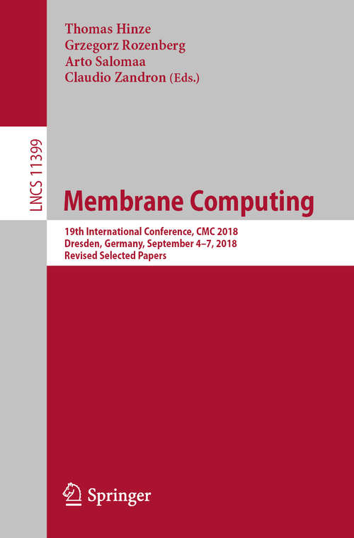 Membrane Computing: 19th International Conference, CMC 2018, Dresden, Germany, September 4–7, 2018, Revised Selected Papers (Lecture Notes in Computer Science #11399)