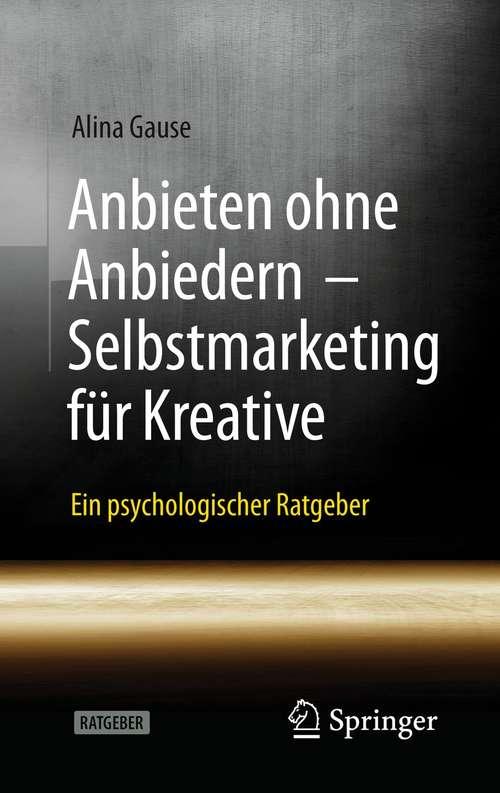 Anbieten ohne Anbiedern - Selbstmarketing für Kreative: Ein psychologischer Ratgeber