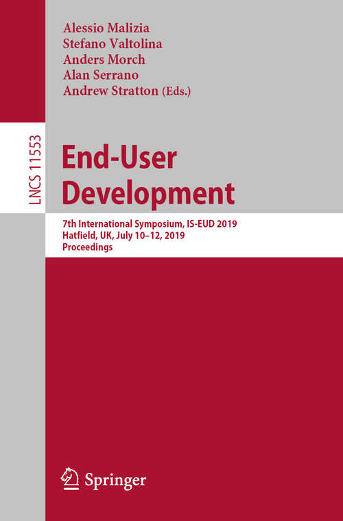 End-User Development: 7th International Symposium, IS-EUD 2019, Hatfield, UK, July 10–12, 2019, Proceedings (Lecture Notes in Computer Science #11553)